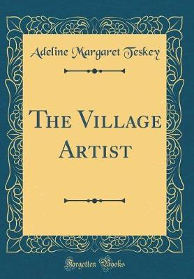 The Village Artist (Classic Reprint) by Adeline M Teskey image