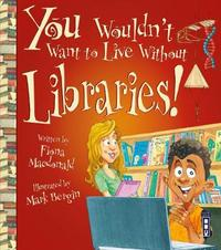 You Wouldn't Want To Live Without Libraries! by Fiona MacDonald