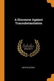 A Discourse Against Transubstantiation by John Tillotson