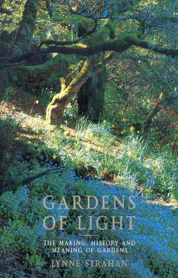 Gardens of Light : the Making History and Meaning of Gardens by Lynne Strahan