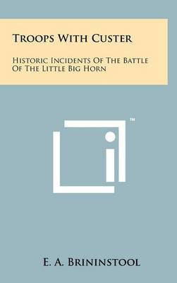 Troops with Custer: Historic Incidents of the Battle of the Little Big Horn by E.A. Brininstool