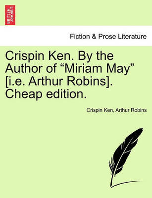 "Crispin Ken. by the Author of ""Miriam May"" [I.E. Arthur Robins]. Cheap Edition. by Crispin Ken image"