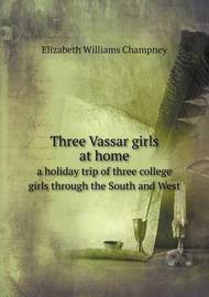 Three Vassar Girls at Home a Holiday Trip of Three College Girls Through the South and West by Elizabeth Williams Champney