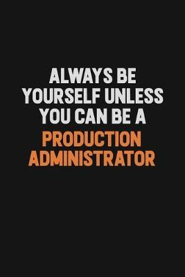 Always Be Yourself Unless You Can Be A Production administrator by Camila Cooper
