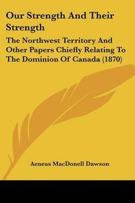 Our Strength And Their Strength: The Northwest Territory And Other Papers Chiefly Relating To The Dominion Of Canada (1870) by Aeneas Macdonell Dawson image