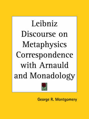 Leibniz Discourse on Metaphysics Correspondence with Arnauld and Monadology (1902) by George R. Montgomery