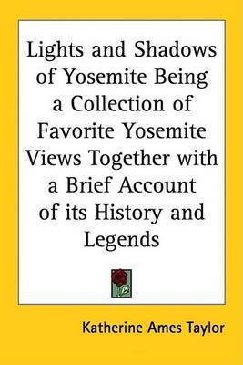 Lights and Shadows of Yosemite Being a Collection of Favorite Yosemite Views Together with a Brief Account of Its History and Legends by Katherine Ames Taylor