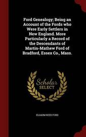 Ford Genealogy; Being an Account of the Fords Who Were Early Settlers in New England. More Particularly a Record of the Descendants of Martin-Mathew Ford of Bradford, Essex Co., Mass. by Eliakim Reed Ford