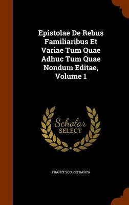 Epistolae de Rebus Familiaribus Et Variae Tum Quae Adhuc Tum Quae Nondum Editae, Volume 1 by Francesco Petrarca