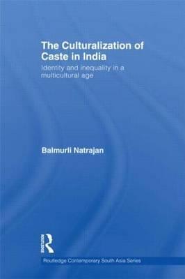 The Culturalization of Caste in India by Balmurli Natrajan
