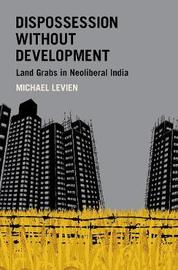 Dispossession without Development by Michael Levien