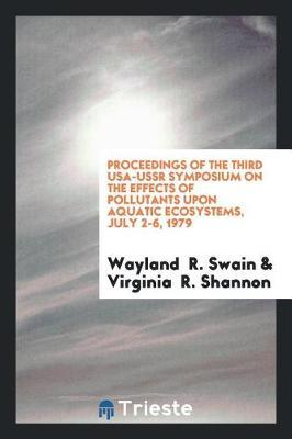 Proceedings of the Third Usa-USSR Symposium on the Effects of Pollutants Upon Aquatic Ecosystems, July 2-6, 1979 by Wayland Swain