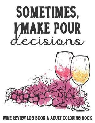 Sometimes I Make Pour Decisions Wine Review Log Book & Adult Coloring Book by Coloring Book Emporium