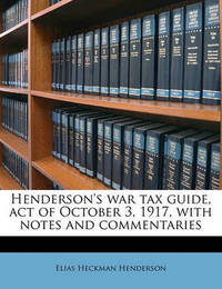 Henderson's War Tax Guide, Act of October 3, 1917, with Notes and Commentaries by Elias Heckman Henderson