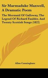 Sir Marmaduke Maxwell, A Dramatic Poem: The Mermaid Of Galloway, The Legend Of Richard Faulder, And Twenty Scottish Songs (1822) by Allan Cunningham