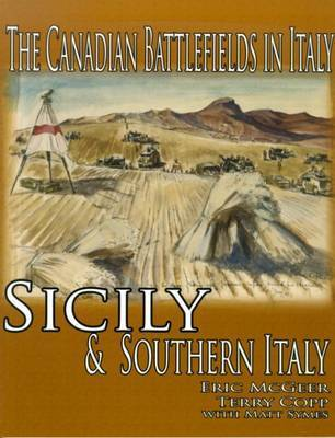 Canadian Battlefields in Italy: Sicily and Southern Italy by Eric McGeer, Ph.D.