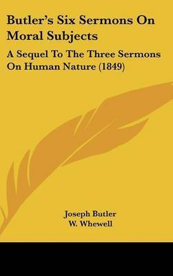 Butler's Six Sermons On Moral Subjects: A Sequel To The Three Sermons On Human Nature (1849) by Joseph Butler