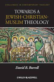 Towards a Jewish-Christian-Muslim Theology by David B. Burrell