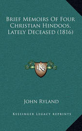 Brief Memoirs of Four Christian Hindoos, Lately Deceased (1816) by John Ryland