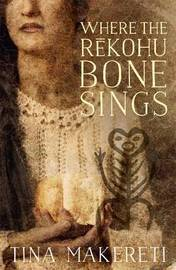 Where the Rekohu Bone Sings by Tina Makereti