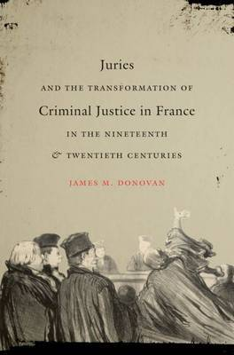 Juries and the Transformation of Criminal Justice in France in the Nineteenth and Twentieth Centuries by James M. Donovan