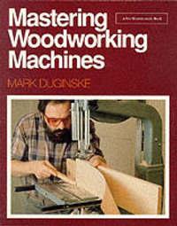 Mastering Woodworking Machines by Mark Duginske image