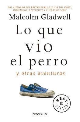 Lo Que Vio El Perro: Y Otras Aventuras / What the Dog Saw: And Other Adventures by Malcolm Gladwell