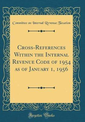 Cross-References Within the Internal Revenue Code of 1954 as of January 1, 1956 (Classic Reprint) by Committee on Internal Revenue Taxation