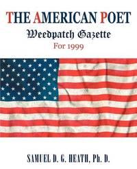 The American Poet: Weedpatch Gazette for 1999 by Samuel D G Heath PhD
