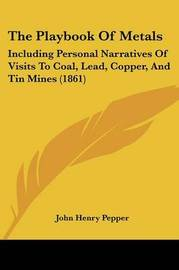 The Playbook of Metals: Including Personal Narratives of Visits to Coal, Lead, Copper, and Tin Mines (1861) by John Henry Pepper image