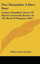 New Hampshire a Slave State: Senator Chandler's Series of Papers Commonly Known as the Book of Bargains (1891) by William Eaton Chandler