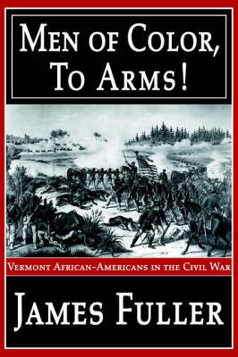 Men of Color, to Arms!: Vermont African-Americans in the Civil War by James R Fuller, Jr.