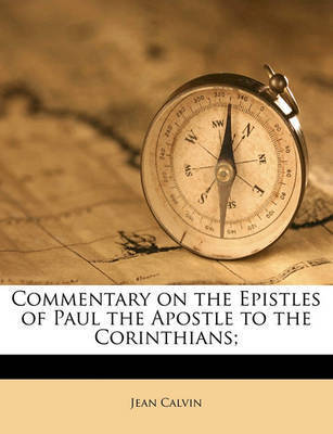 Commentary on the Epistles of Paul the Apostle to the Corinthians; Volume 1 by Jean Calvin