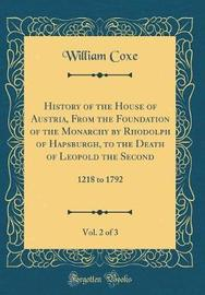 History of the House of Austria, from the Foundation of the Monarchy by Rhodolph of Hapsburgh, to the Death of Leopold the Second, Vol. 2 of 3 by William Coxe