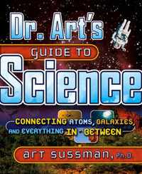 Dr. Art's Guide to Science: Connecting Atoms, Galaxies, and Everything in Between by Art Sussman image