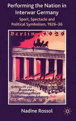 Performing the Nation in Interwar Germany by Nadine Rossol