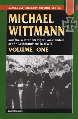 Michael Wittmann and the Waffen Ss Tiger Commanders of the Leibstandarte in World War 2, Vol. 1 by Patrick Agte image