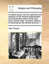A Critical Inquiry Into the Opinions and Practice of the Ancient Philosophers, Concerning the Nature of the Soul and a Future State, and Their Method of Teaching by the Double Doctrine. I by John Towne