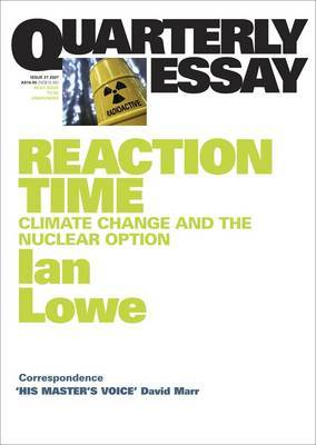 Reaction Time: Climate Change and the Nuclear Option: Quarterly Essay 27 by Ian Lowe