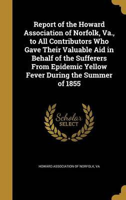 Report of the Howard Association of Norfolk, Va., to All Contributors Who Gave Their Valuable Aid in Behalf of the Sufferers from Epidemic Yellow Fever During the Summer of 1855