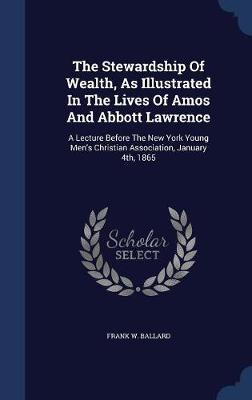 The Stewardship of Wealth, as Illustrated in the Lives of Amos and Abbott Lawrence by Frank W Ballard image