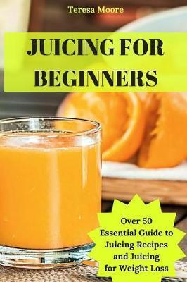 Juicing for Beginners by Teresa Moore image