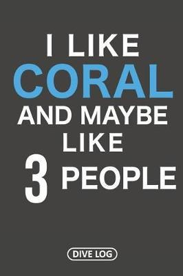 I Like Coral And Maybe Like 3 People by Simple Scuba Dive Logs