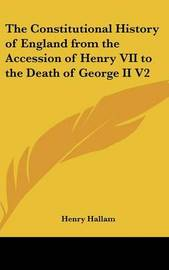 The Constitutional History of England from the Accession of Henry VII to the Death of George II V2 by Henry Hallam