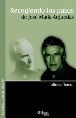 Recogiendo Los Pasos de Josi Marma Arguedas by Alfredo Torero