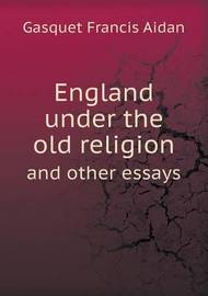 England Under the Old Religion and Other Essays by Gasquet Francis Aidan