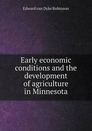 Early Economic Conditions and the Development of Agriculture in Minnesota by Edward Van Dyke Robinson