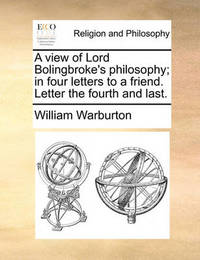 A View of Lord Bolingbroke's Philosophy; In Four Letters to a Friend. Letter the Fourth and Last. by William Warburton