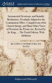 Sacramental Devotions, and Suitable Meditations, Peculiarly Adapted to the Communion Office. Compiled Out of the Church-Liturgy, and Many Other Tracts of Devotion, for Private Use. Revised by Ja. King, ... the Tenth Edition, with Additions by Multiple Contributors image