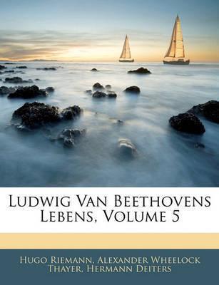Ludwig Van Beethovens Lebens, Volume 5 by Alexander Wheelock Thayer